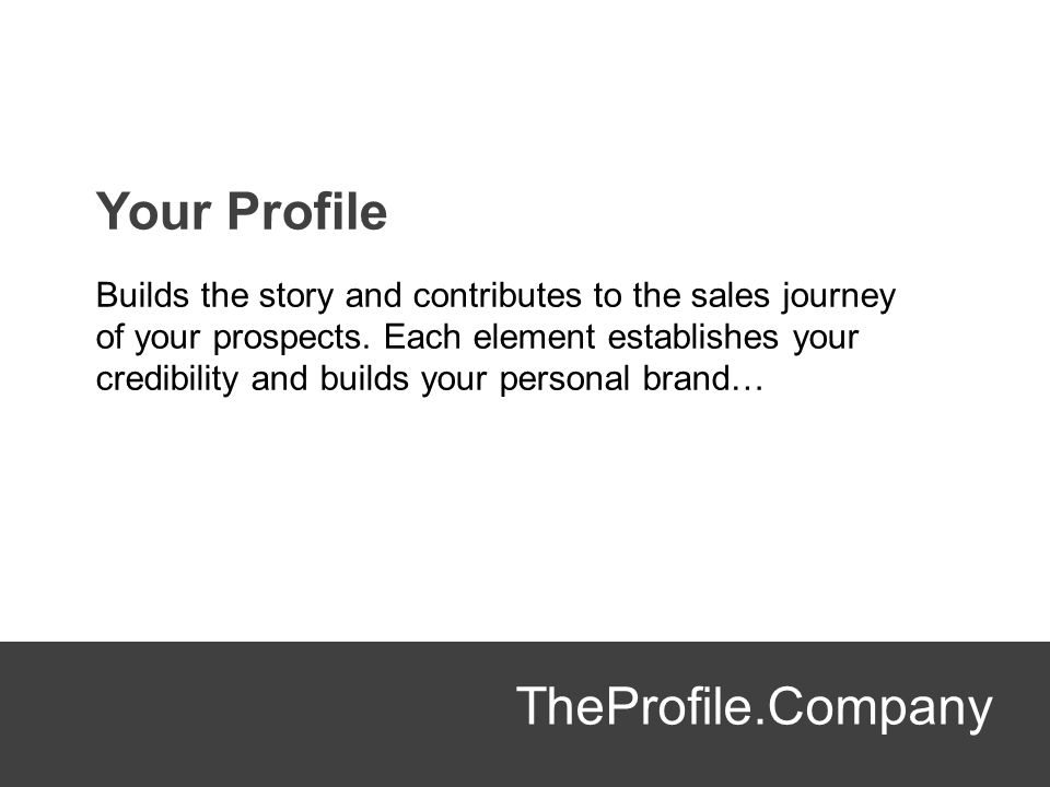 TheProfile.Company Your Profile Builds the story and contributes to the sales journey of your prospects. Each element establishes your credibility and