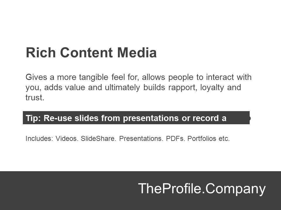 Rich Content Media Gives a more tangible feel for, allows people to interact with you, adds value and ultimately builds rapport, loyalty and trust. Ti