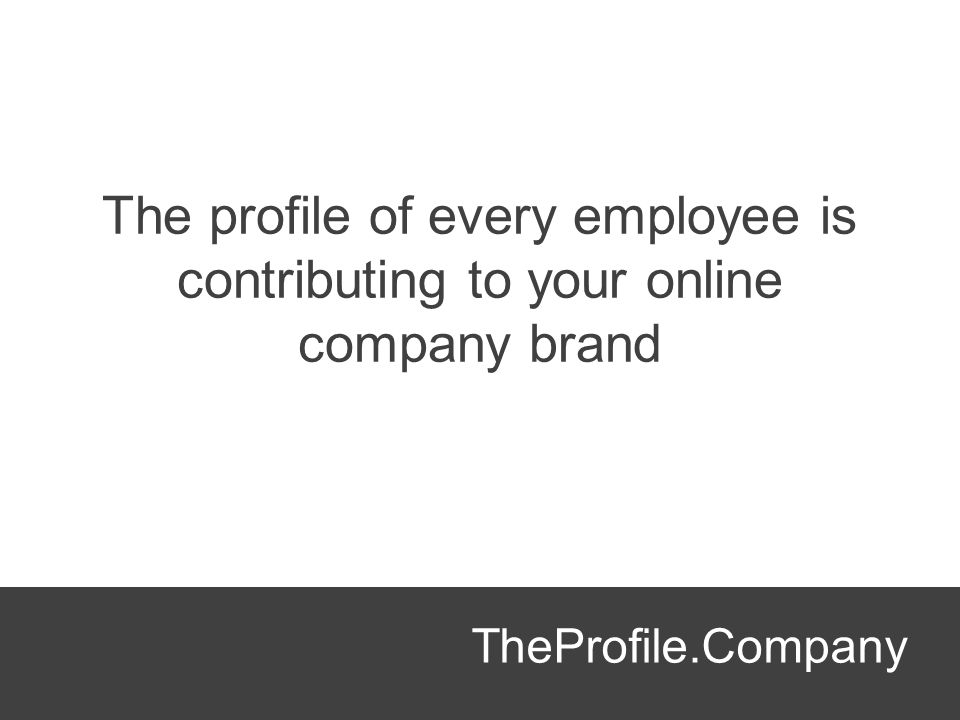 TheProfile.Company The profile of every employee is contributing to your online company brand