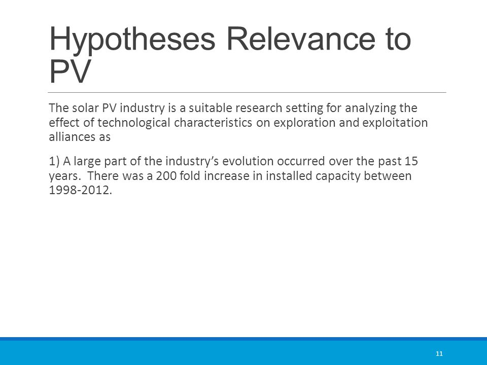 Hypotheses Relevance to PV The solar PV industry is a suitable research setting for analyzing the effect of technological characteristics on exploration and exploitation alliances as 1) A large part of the industry's evolution occurred over the past 15 years.