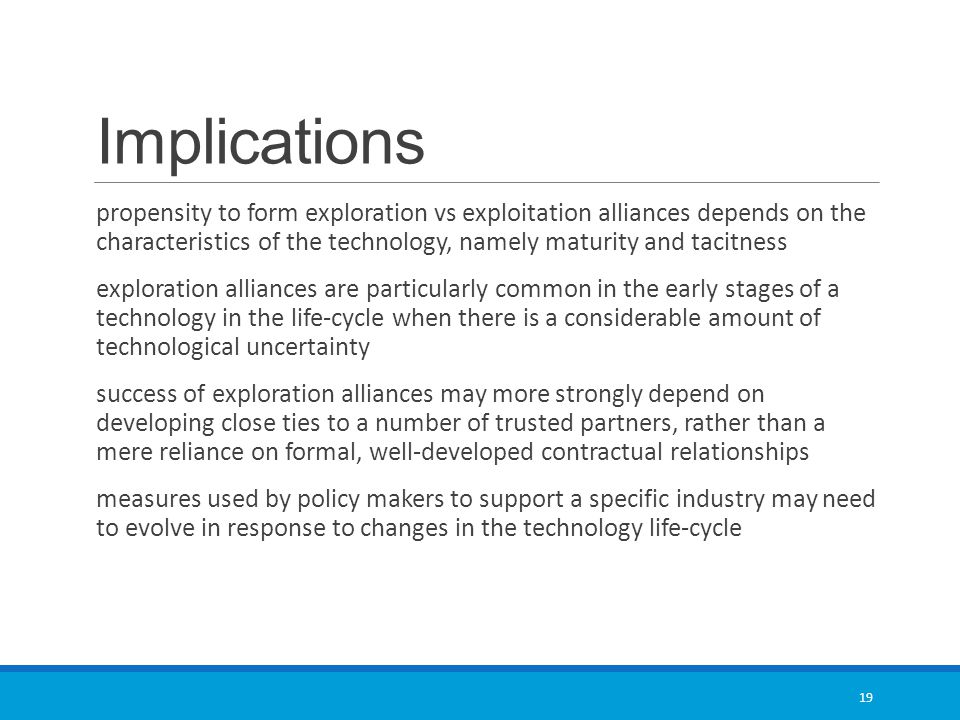 Implications propensity to form exploration vs exploitation alliances depends on the characteristics of the technology, namely maturity and tacitness exploration alliances are particularly common in the early stages of a technology in the life-cycle when there is a considerable amount of technological uncertainty success of exploration alliances may more strongly depend on developing close ties to a number of trusted partners, rather than a mere reliance on formal, well-developed contractual relationships measures used by policy makers to support a specific industry may need to evolve in response to changes in the technology life-cycle 19