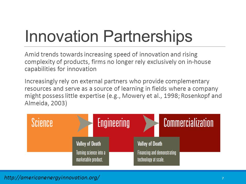 Innovation Partnerships Amid trends towards increasing speed of innovation and rising complexity of products, firms no longer rely exclusively on in-house capabilities for innovation Increasingly rely on external partners who provide complementary resources and serve as a source of learning in fields where a company might possess little expertise (e.g., Mowery et al., 1998; Rosenkopf and Almeida, 2003) 7 http://americanenergyinnovation.org/