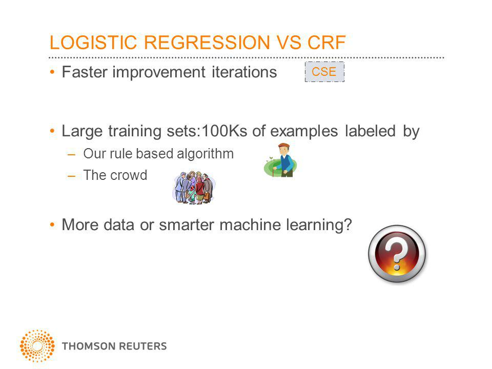LOGISTIC REGRESSION VS CRF Faster improvement iterations Large training sets:100Ks of examples labeled by –Our rule based algorithm –The crowd More data or smarter machine learning.