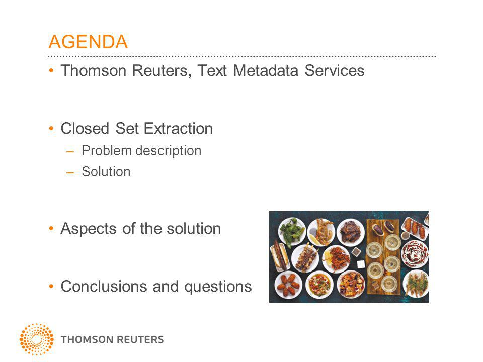 AGENDA Thomson Reuters, Text Metadata Services Closed Set Extraction –Problem description –Solution Aspects of the solution Conclusions and questions