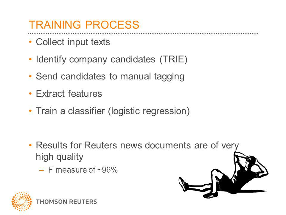 TRAINING PROCESS Collect input texts Identify company candidates (TRIE) Send candidates to manual tagging Extract features Train a classifier (logistic regression) Results for Reuters news documents are of very high quality –F measure of ~96%