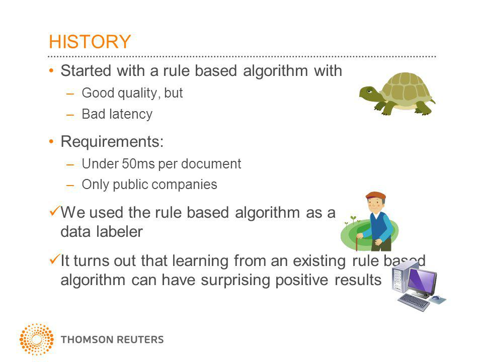 HISTORY Started with a rule based algorithm with –Good quality, but –Bad latency Requirements: –Under 50ms per document –Only public companies We used the rule based algorithm as a data labeler It turns out that learning from an existing rule based algorithm can have surprising positive results