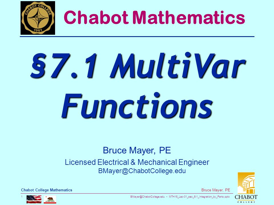 BMayer@ChabotCollege.edu MTH16_Lec-01_sec_6-1_Integration_by_Parts.pptx 1 Bruce Mayer, PE Chabot College Mathematics Bruce Mayer, PE Licensed Electrical & Mechanical Engineer BMayer@ChabotCollege.edu Chabot Mathematics §7.1 MultiVar Functions