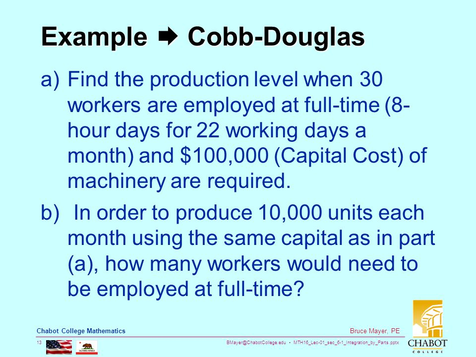 BMayer@ChabotCollege.edu MTH16_Lec-01_sec_6-1_Integration_by_Parts.pptx 13 Bruce Mayer, PE Chabot College Mathematics Example  Cobb-Douglas a)Find the production level when 30 workers are employed at full-time (8- hour days for 22 working days a month) and $100,000 (Capital Cost) of machinery are required.