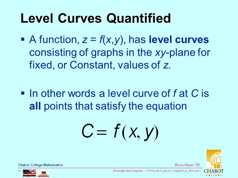 BMayer@ChabotCollege.edu MTH16_Lec-01_sec_6-1_Integration_by_Parts.pptx 20 Bruce Mayer, PE Chabot College Mathematics Level Curves Quantified  A function, z = f(x,y), has level curves consisting of graphs in the xy-plane for fixed, or Constant, values of z.
