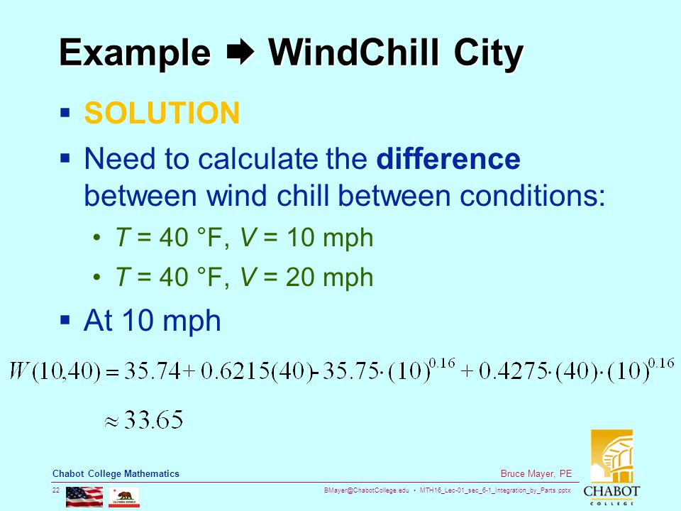 BMayer@ChabotCollege.edu MTH16_Lec-01_sec_6-1_Integration_by_Parts.pptx 22 Bruce Mayer, PE Chabot College Mathematics Example  WindChill City  SOLUTION  Need to calculate the difference between wind chill between conditions: T = 40 °F, V = 10 mph T = 40 °F, V = 20 mph  At 10 mph