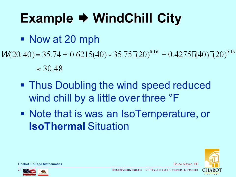 BMayer@ChabotCollege.edu MTH16_Lec-01_sec_6-1_Integration_by_Parts.pptx 23 Bruce Mayer, PE Chabot College Mathematics Example  WindChill City  Now at 20 mph  Thus Doubling the wind speed reduced wind chill by a little over three °F  Note that is was an IsoTemperature, or IsoThermal Situation
