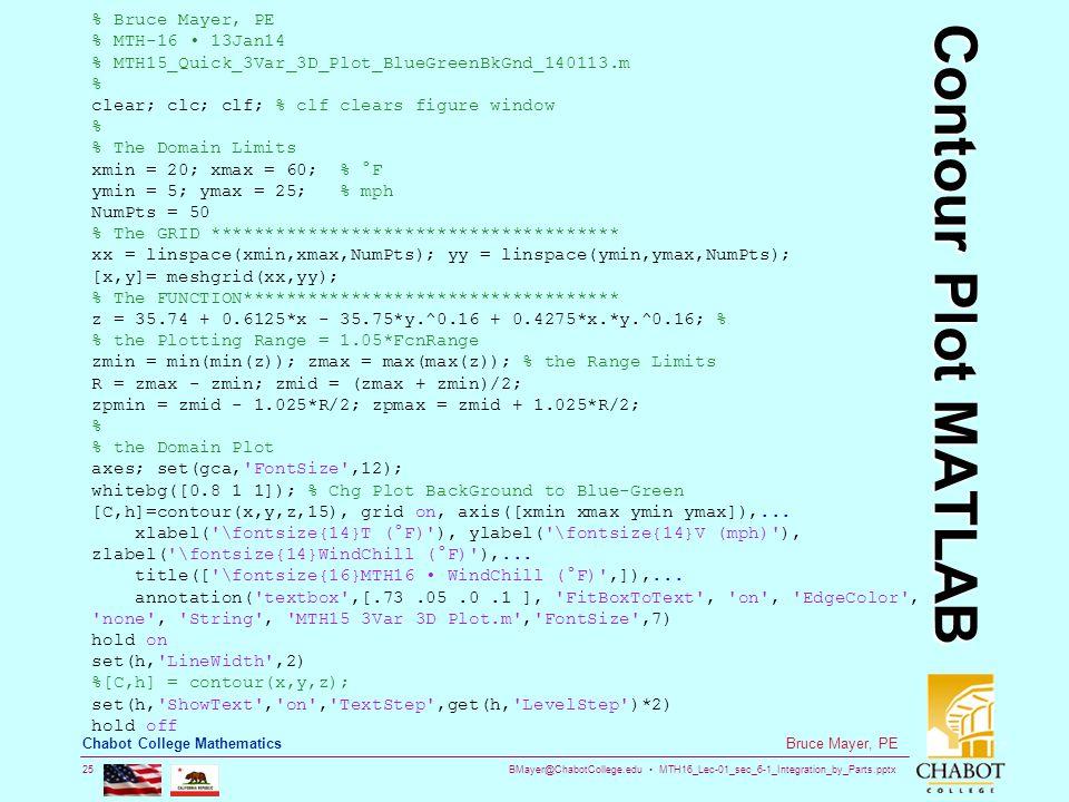BMayer@ChabotCollege.edu MTH16_Lec-01_sec_6-1_Integration_by_Parts.pptx 25 Bruce Mayer, PE Chabot College Mathematics Contour Plot MATLAB % Bruce Mayer, PE % MTH-16 13Jan14 % MTH15_Quick_3Var_3D_Plot_BlueGreenBkGnd_140113.m % clear; clc; clf; % clf clears figure window % % The Domain Limits xmin = 20; xmax = 60; % °F ymin = 5; ymax = 25; % mph NumPts = 50 % The GRID ************************************** xx = linspace(xmin,xmax,NumPts); yy = linspace(ymin,ymax,NumPts); [x,y]= meshgrid(xx,yy); % The FUNCTION*********************************** z = 35.74 + 0.6125*x - 35.75*y.^0.16 + 0.4275*x.*y.^0.16; % % the Plotting Range = 1.05*FcnRange zmin = min(min(z)); zmax = max(max(z)); % the Range Limits R = zmax - zmin; zmid = (zmax + zmin)/2; zpmin = zmid - 1.025*R/2; zpmax = zmid + 1.025*R/2; % % the Domain Plot axes; set(gca, FontSize ,12); whitebg([0.8 1 1]); % Chg Plot BackGround to Blue-Green [C,h]=contour(x,y,z,15), grid on, axis([xmin xmax ymin ymax]),...