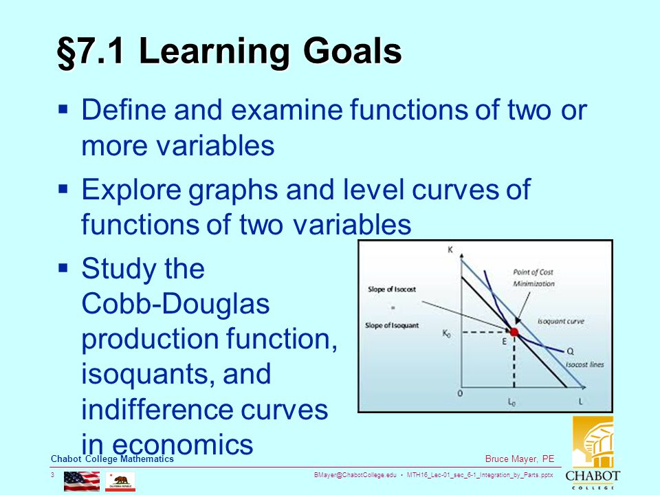 BMayer@ChabotCollege.edu MTH16_Lec-01_sec_6-1_Integration_by_Parts.pptx 3 Bruce Mayer, PE Chabot College Mathematics §7.1 Learning Goals  Define and examine functions of two or more variables  Explore graphs and level curves of functions of two variables  Study the Cobb-Douglas production function, isoquants, and indifference curves in economics