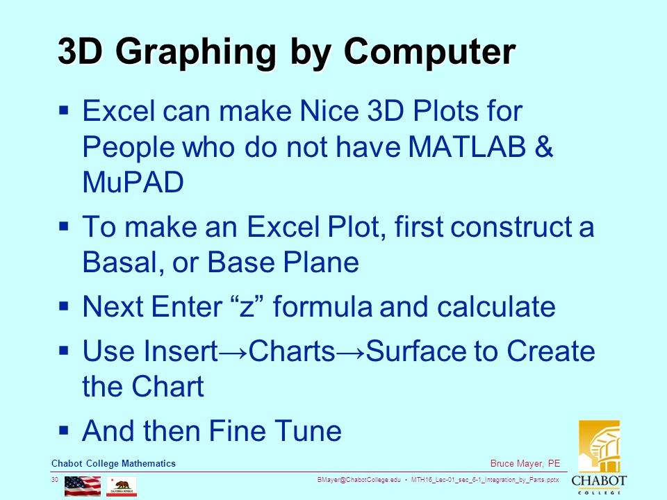 BMayer@ChabotCollege.edu MTH16_Lec-01_sec_6-1_Integration_by_Parts.pptx 30 Bruce Mayer, PE Chabot College Mathematics 3D Graphing by Computer  Excel can make Nice 3D Plots for People who do not have MATLAB & MuPAD  To make an Excel Plot, first construct a Basal, or Base Plane  Next Enter z formula and calculate  Use Insert→Charts→Surface to Create the Chart  And then Fine Tune