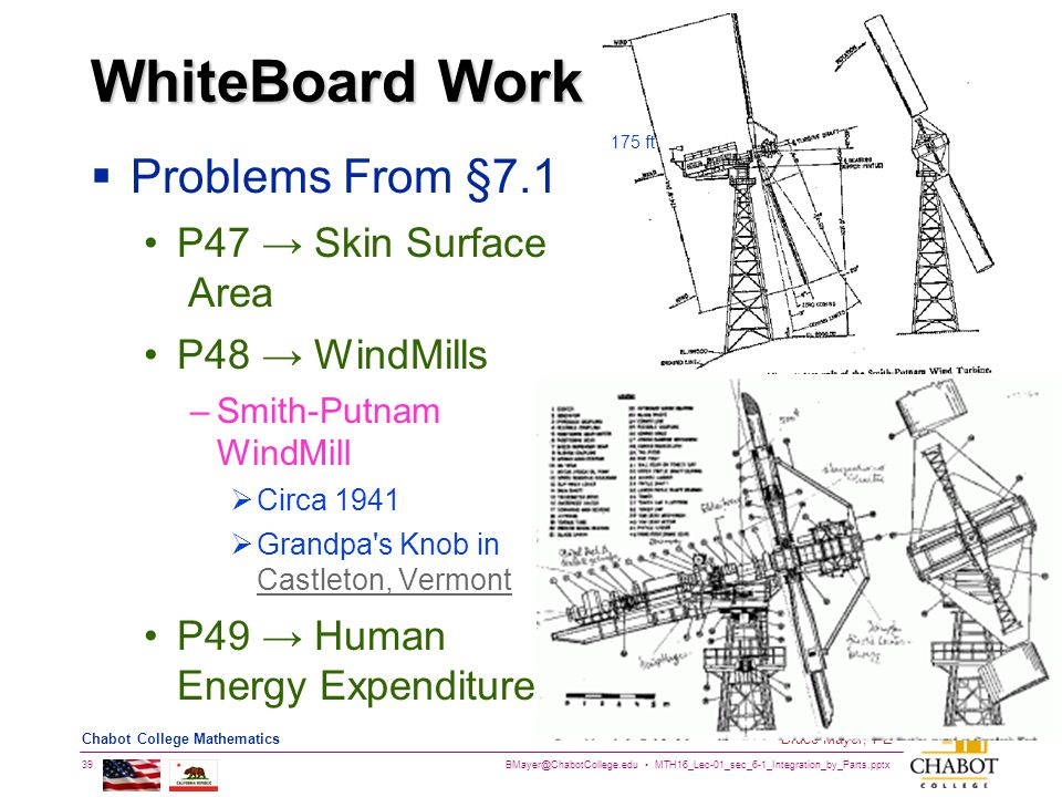 BMayer@ChabotCollege.edu MTH16_Lec-01_sec_6-1_Integration_by_Parts.pptx 39 Bruce Mayer, PE Chabot College Mathematics WhiteBoard Work  Problems From §7.1 P47 → Skin Surface Area P48 → WindMills –Smith-Putnam WindMill  Circa 1941  Grandpa s Knob in Castleton, Vermont Castleton, Vermont P49 → Human Energy Expenditure 175 ft