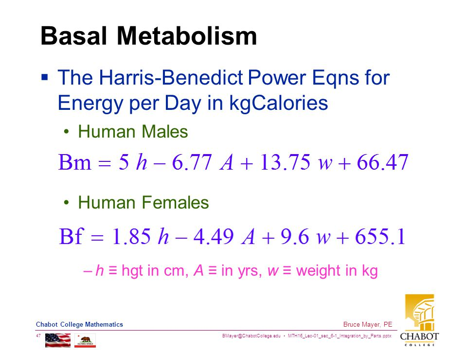 BMayer@ChabotCollege.edu MTH16_Lec-01_sec_6-1_Integration_by_Parts.pptx 47 Bruce Mayer, PE Chabot College Mathematics Basal Metabolism  The Harris-Benedict Power Eqns for Energy per Day in kgCalories Human Males Human Females –h ≡ hgt in cm, A ≡ in yrs, w ≡ weight in kg