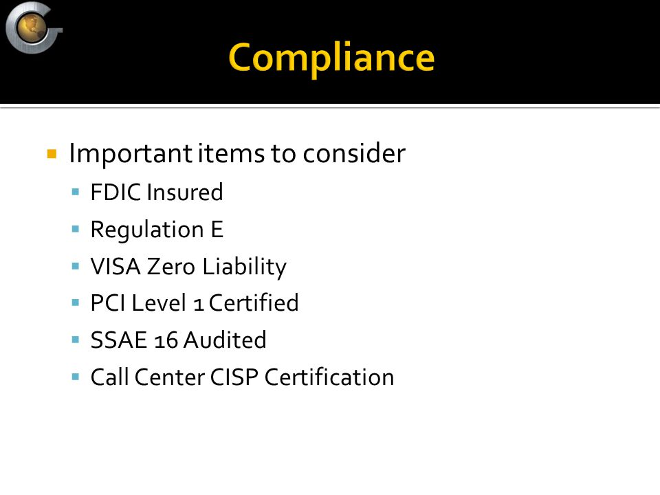  Important items to consider  FDIC Insured  Regulation E  VISA Zero Liability  PCI Level 1 Certified  SSAE 16 Audited  Call Center CISP Certification