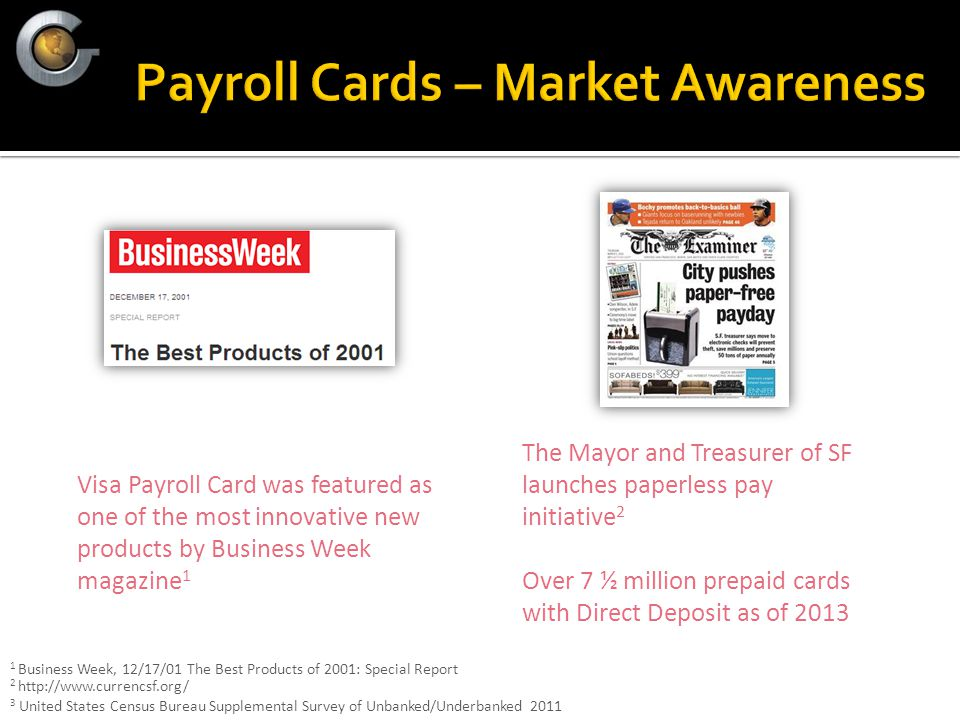 Visa Payroll Card was featured as one of the most innovative new products by Business Week magazine 1 The Mayor and Treasurer of SF launches paperless pay initiative 2 Over 7 ½ million prepaid cards with Direct Deposit as of 2013 1 Business Week, 12/17/01 The Best Products of 2001: Special Report 2 http://www.currencsf.org/ 3 United States Census Bureau Supplemental Survey of Unbanked/Underbanked 2011