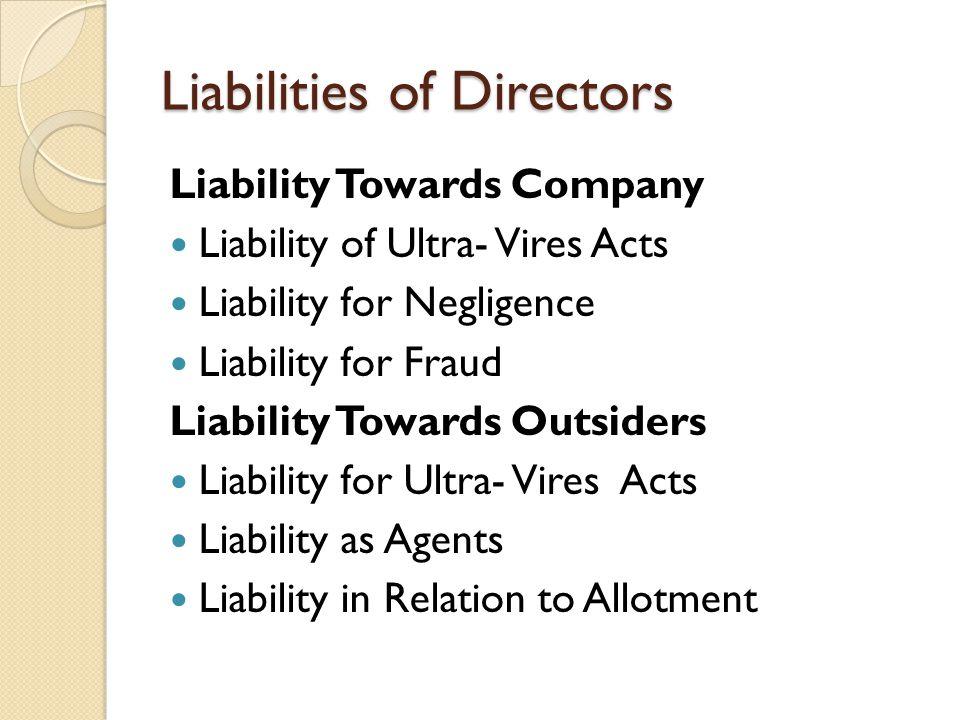 Liabilities of Directors Liability Towards Company Liability of Ultra- Vires Acts Liability for Negligence Liability for Fraud Liability Towards Outsi