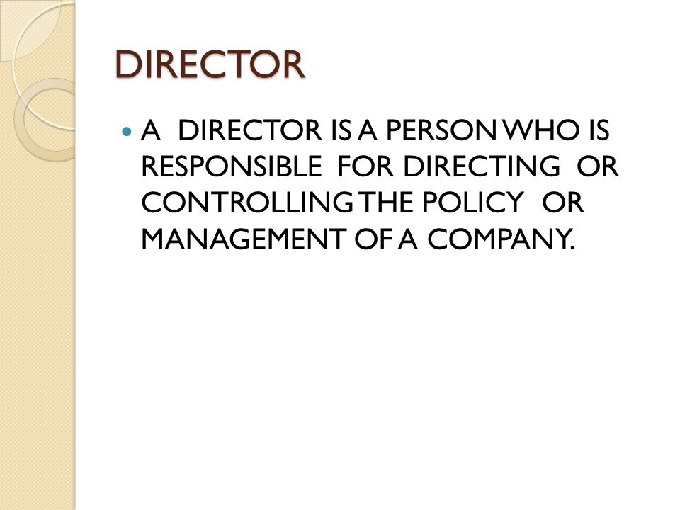 DIRECTOR A DIRECTOR IS A PERSON WHO IS RESPONSIBLE FOR DIRECTING OR CONTROLLING THE POLICY OR MANAGEMENT OF A COMPANY.