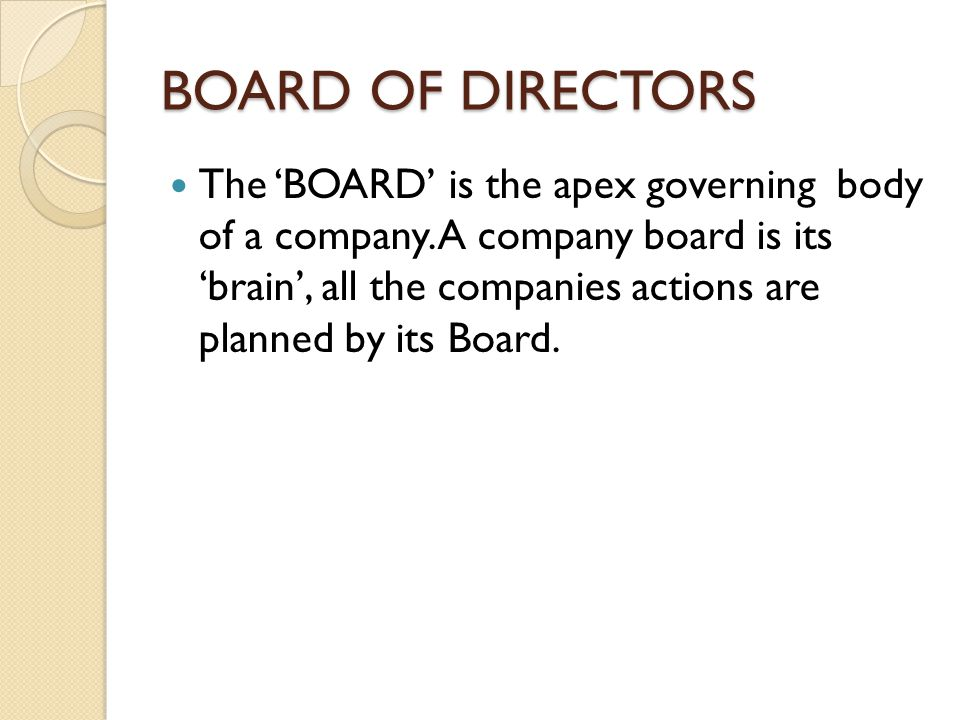 BOARD OF DIRECTORS The 'BOARD' is the apex governing body of a company. A company board is its 'brain', all the companies actions are planned by its B