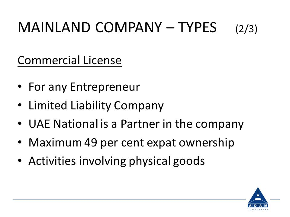 MAINLAND COMPANY – TYPES (2/3) Commercial License For any Entrepreneur Limited Liability Company UAE National is a Partner in the company Maximum 49 per cent expat ownership Activities involving physical goods