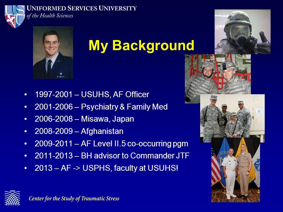 My Background 1997-2001 – USUHS, AF Officer 2001-2006 – Psychiatry & Family Med 2006-2008 – Misawa, Japan 2008-2009 – Afghanistan 2009-2011 – AF Level II.5 co-occurring pgm 2011-2013 – BH advisor to Commander JTF 2013 – AF -> USPHS, faculty at USUHS!