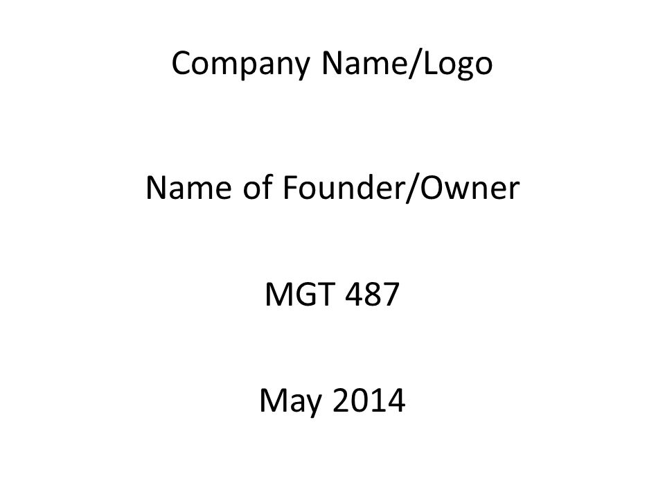 Company Name/Logo Name of Founder/Owner MGT 487 May 2014