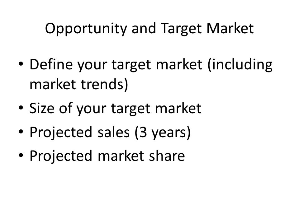 Opportunity and Target Market Define your target market (including market trends) Size of your target market Projected sales (3 years) Projected market share
