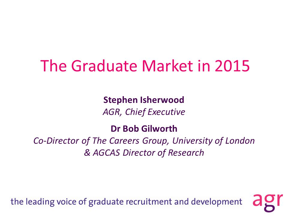 The Graduate Market in 2015 Stephen Isherwood AGR, Chief Executive Dr Bob Gilworth Co-Director of The Careers Group, University of London & AGCAS Director of Research