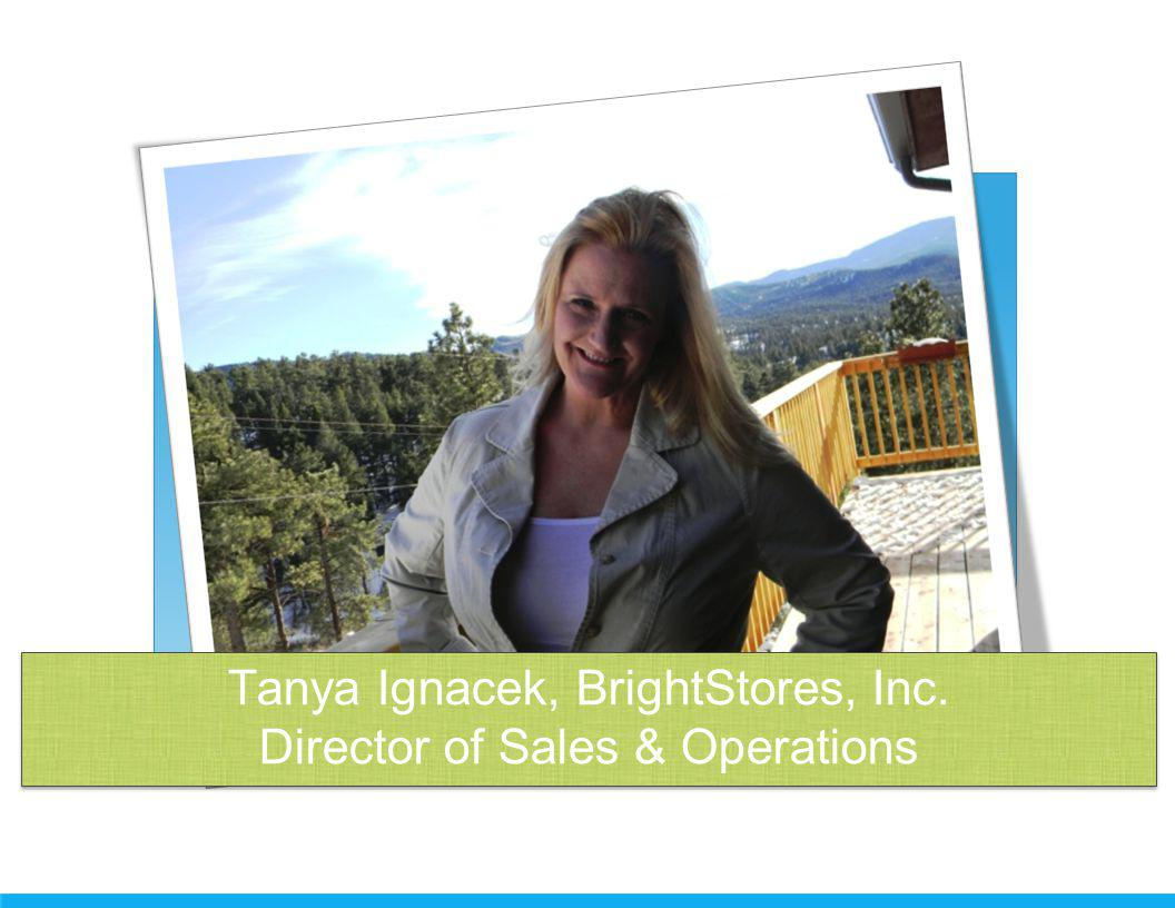 Tanya Ignacek, BrightStores, Inc. Director of Sales & Operations Tanya Ignacek, BrightStores, Inc.