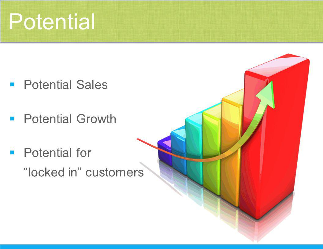  Potential Sales  Potential Growth  Potential for locked in customers Potential