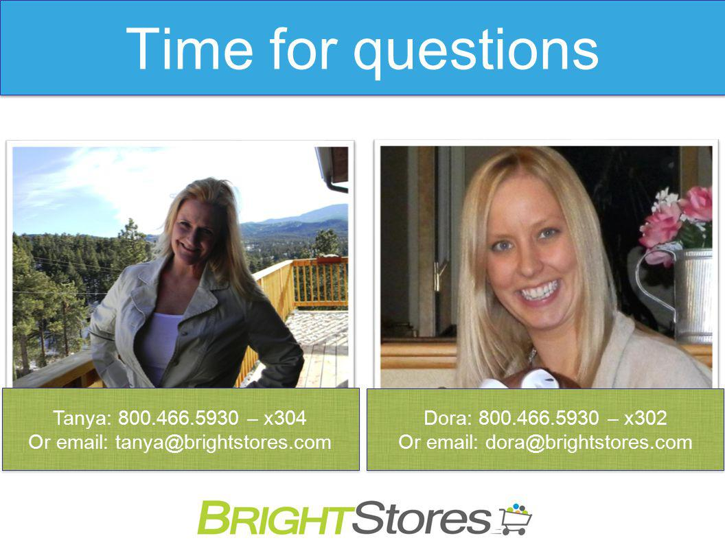 Time for questions Tanya: 800.466.5930 – x304 Or email: tanya@brightstores.com Tanya: 800.466.5930 – x304 Or email: tanya@brightstores.com Dora: 800.466.5930 – x302 Or email: dora@brightstores.com Dora: 800.466.5930 – x302 Or email: dora@brightstores.com