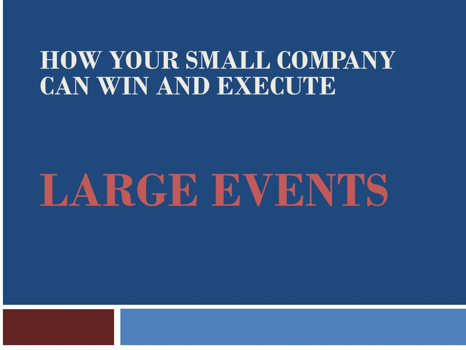 LARGE EVENTS HOW YOUR SMALL COMPANY CAN WIN AND EXECUTE
