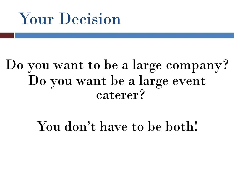 Your Decision Do you want to be a large company. Do you want be a large event caterer.