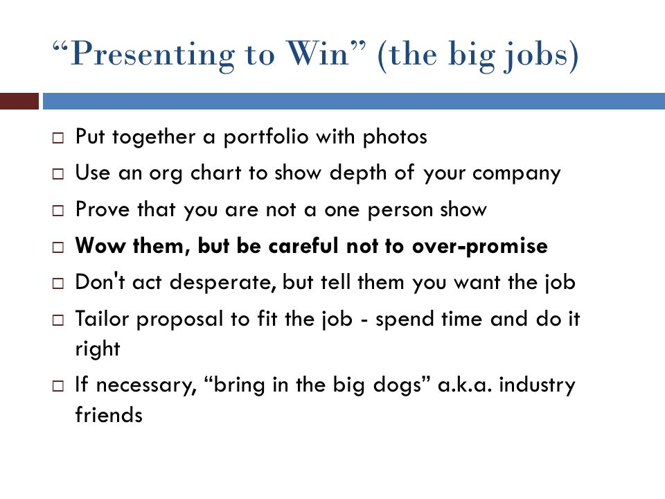 """Presenting to Win"" (the big jobs)  Put together a portfolio with photos  Use an org chart to show depth of your company  Prove that you are not a"
