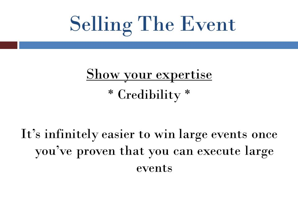 Selling The Event Show your expertise * Credibility * It's infinitely easier to win large events once you've proven that you can execute large events