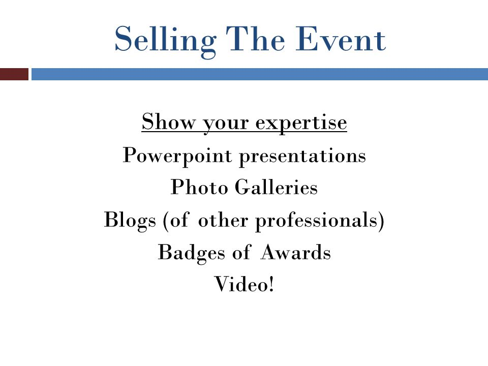 Selling The Event Show your expertise Powerpoint presentations Photo Galleries Blogs (of other professionals) Badges of Awards Video!