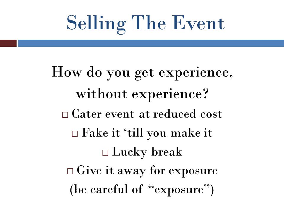 Selling The Event How do you get experience, without experience?  Cater event at reduced cost  Fake it 'till you make it  Lucky break  Give it awa