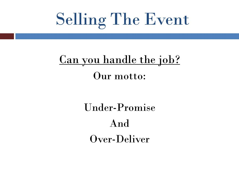Selling The Event Can you handle the job Our motto: Under-Promise And Over-Deliver