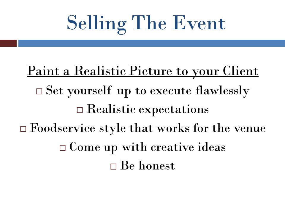 Selling The Event Paint a Realistic Picture to your Client  Set yourself up to execute flawlessly  Realistic expectations  Foodservice style that works for the venue  Come up with creative ideas  Be honest