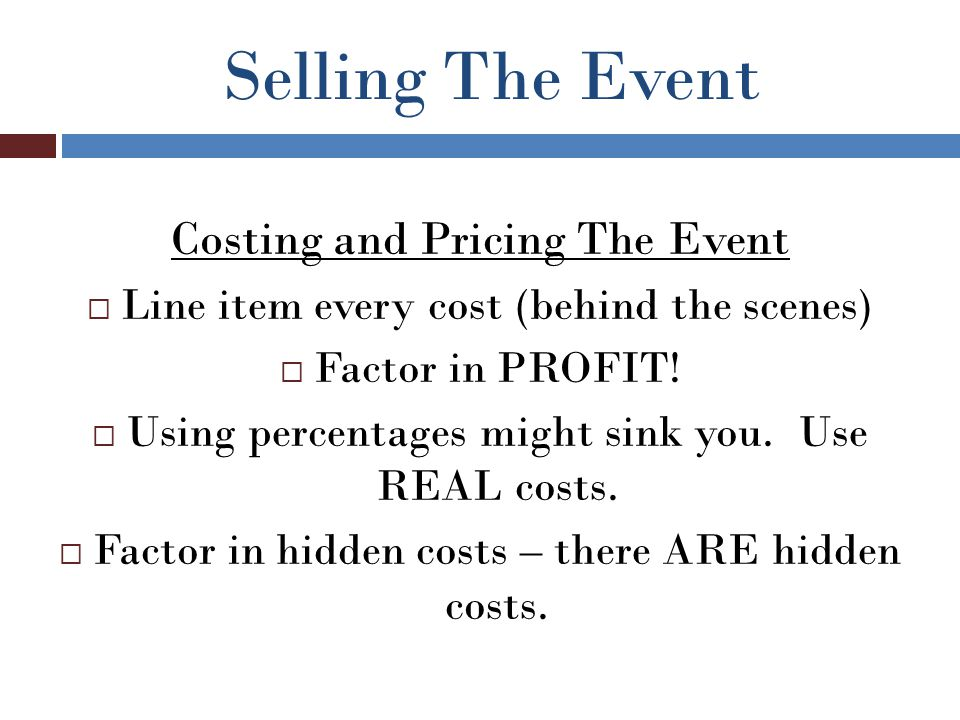 Selling The Event Costing and Pricing The Event  Line item every cost (behind the scenes)  Factor in PROFIT.