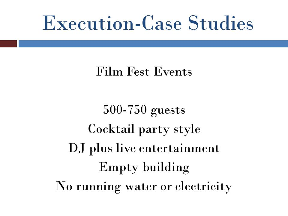 Execution-Case Studies Film Fest Events 500-750 guests Cocktail party style DJ plus live entertainment Empty building No running water or electricity