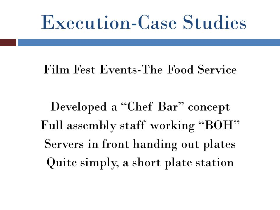 Execution-Case Studies Film Fest Events-The Food Service Developed a Chef Bar concept Full assembly staff working BOH Servers in front handing out plates Quite simply, a short plate station