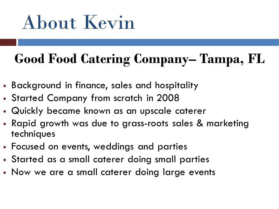 About Kevin Good Food Catering Company– Tampa, FL Background in finance, sales and hospitality Started Company from scratch in 2008 Quickly became kno