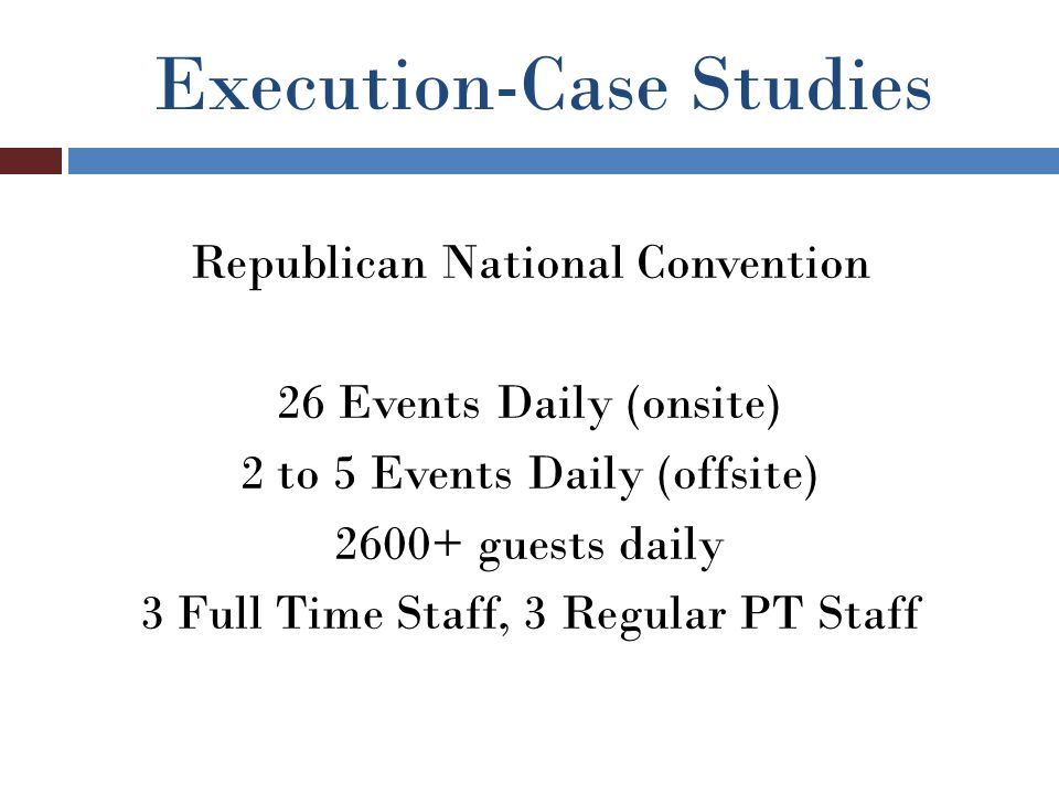 Execution-Case Studies Republican National Convention 26 Events Daily (onsite) 2 to 5 Events Daily (offsite) 2600+ guests daily 3 Full Time Staff, 3 Regular PT Staff