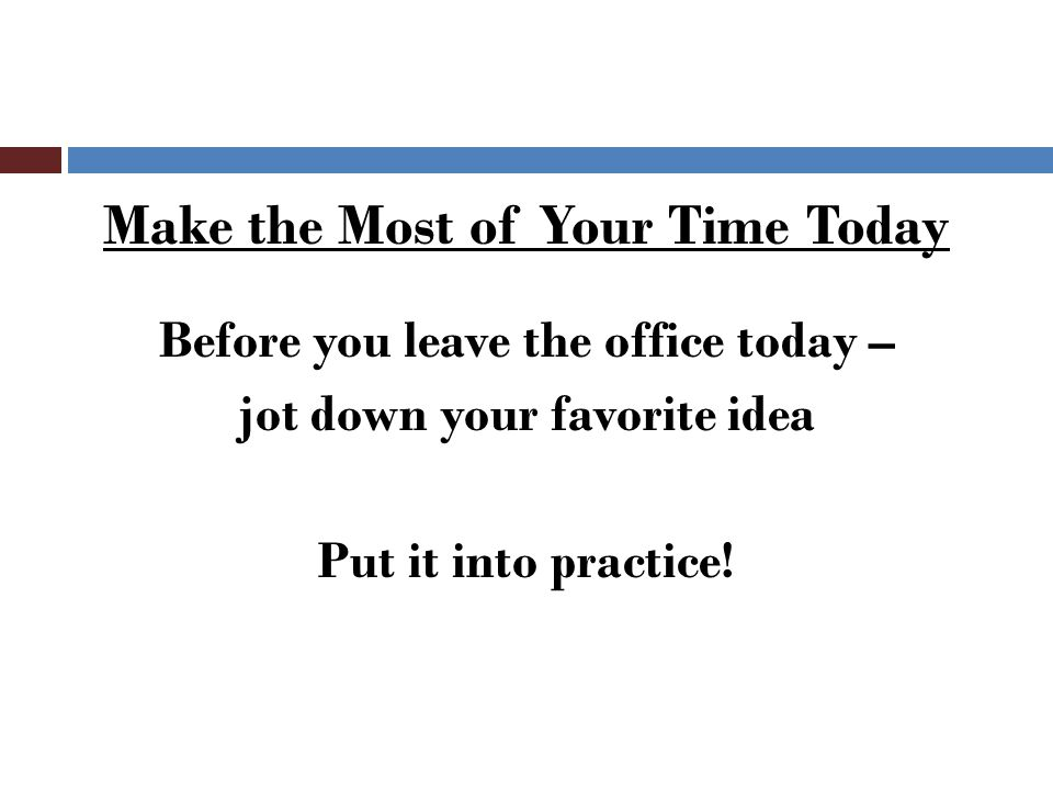 Make the Most of Your Time Today Before you leave the office today – jot down your favorite idea Put it into practice!