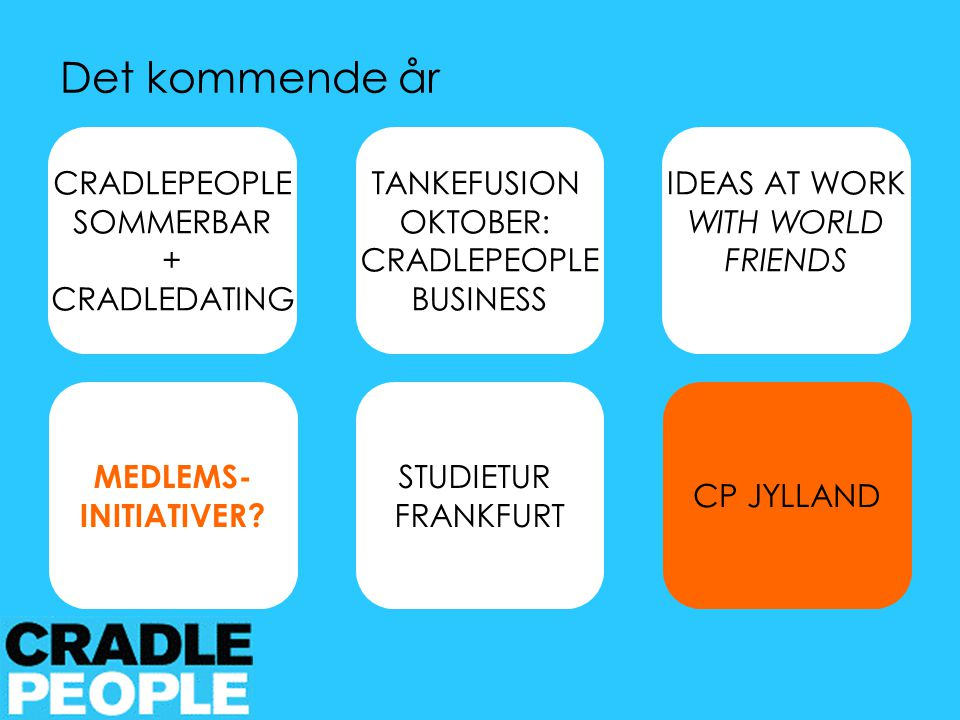 CRADLEPEOPLE SOMMERBAR + CRADLEDATING STUDIETUR FRANKFURT IDEAS AT WORK WITH WORLD FRIENDS CP JYLLAND Det kommende år TANKEFUSION OKTOBER: CRADLEPEOPLE BUSINESS MEDLEMS- INITIATIVER