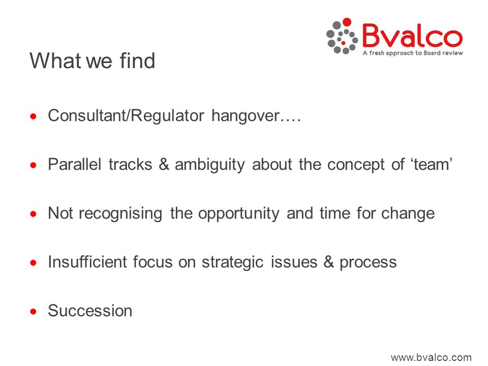 www.bvalco.com What we find  Consultant/Regulator hangover….  Parallel tracks & ambiguity about the concept of 'team'  Not recognising the opportun