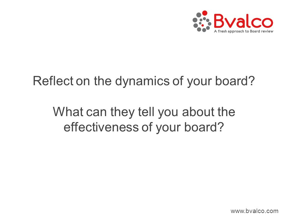 www.bvalco.com Reflect on the dynamics of your board? What can they tell you about the effectiveness of your board?